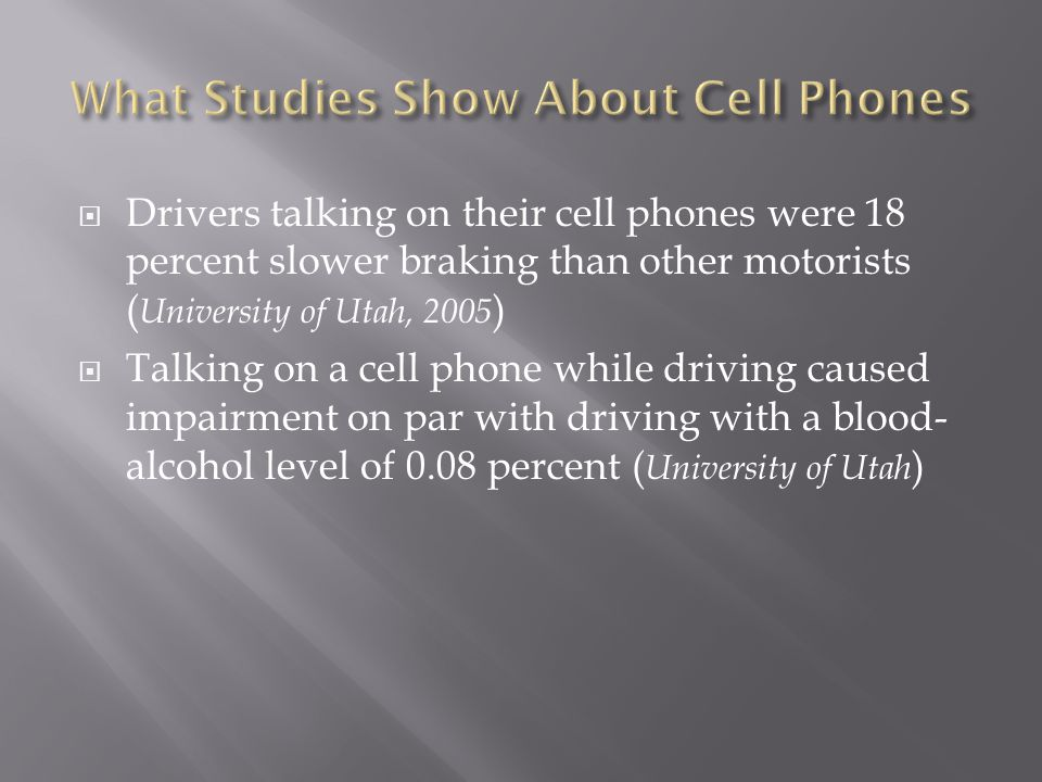 Drivers talking on their cell phones were 18 percent slower braking than other motorists ( University of Utah, 2005 ) Talking on a cell phone while driving caused impairment on par with driving with a blood- alcohol level of 0.08 percent ( University of Utah )