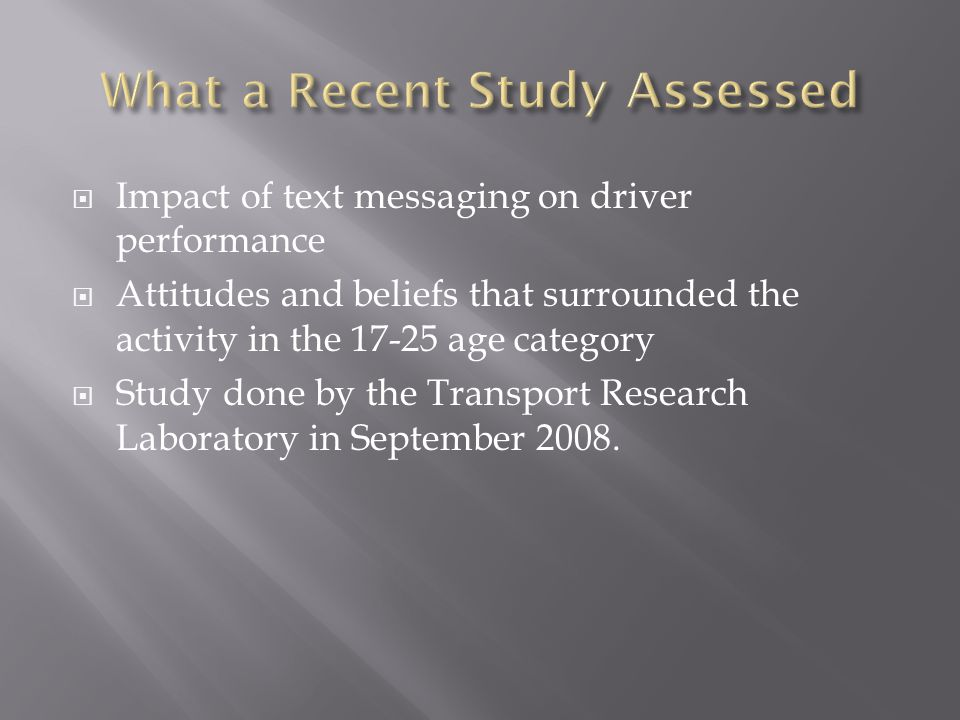 Impact of text messaging on driver performance Attitudes and beliefs that surrounded the activity in the 17-25 age category Study done by the Transpor
