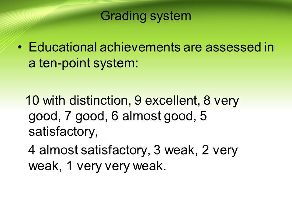 Grading system Educational achievements are assessed in a ten-point system: 10 with distinction, 9 excellent, 8 very good, 7 good, 6 almost good, 5 sa