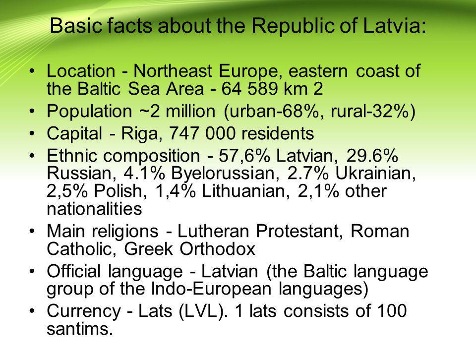 Basic facts about the Republic of Latvia: Location - Northeast Europe, eastern coast of the Baltic Sea Area - 64 589 km 2 Population ~2 million (urban
