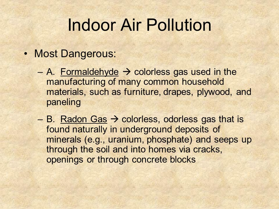 Indoor Air Pollution Most Dangerous: –A. Formaldehyde colorless gas used in the manufacturing of many common household materials, such as furniture, d