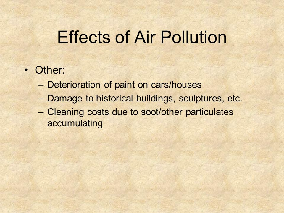 Effects of Air Pollution Other: –Deterioration of paint on cars/houses –Damage to historical buildings, sculptures, etc. –Cleaning costs due to soot/o