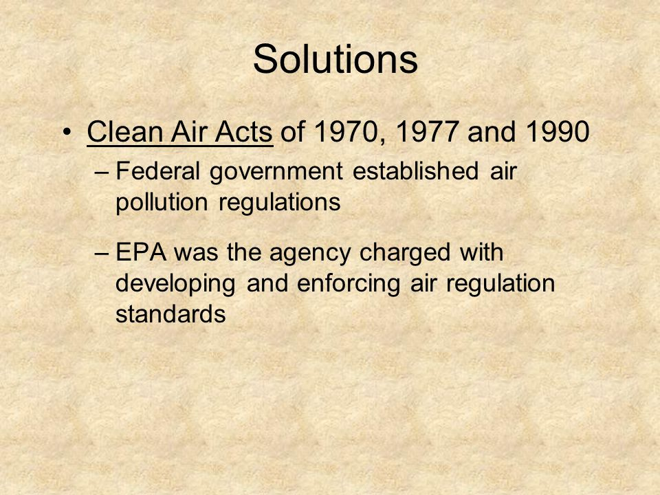 Solutions Clean Air Acts of 1970, 1977 and 1990 –Federal government established air pollution regulations –EPA was the agency charged with developing
