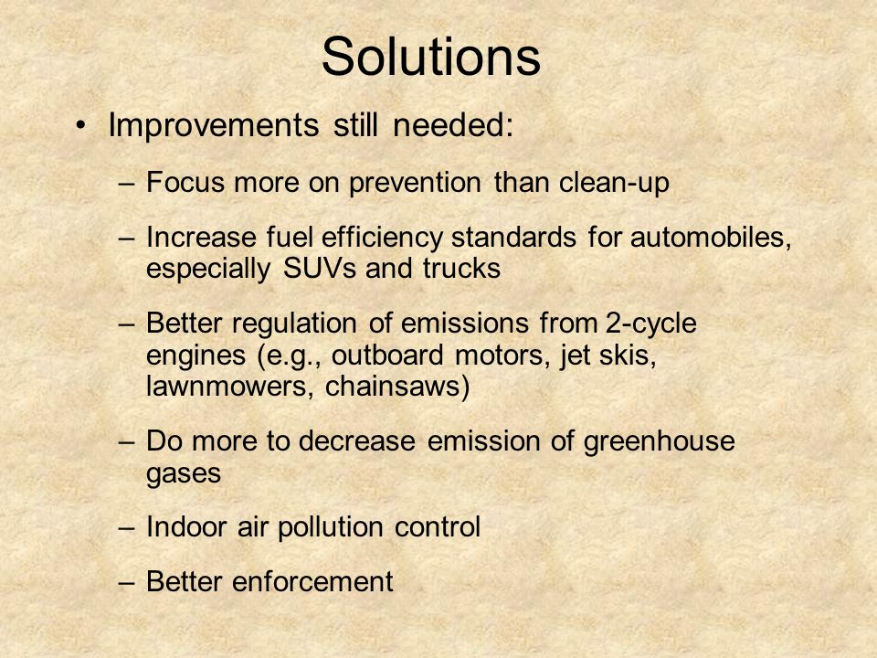 Solutions Improvements still needed: –Focus more on prevention than clean-up –Increase fuel efficiency standards for automobiles, especially SUVs and