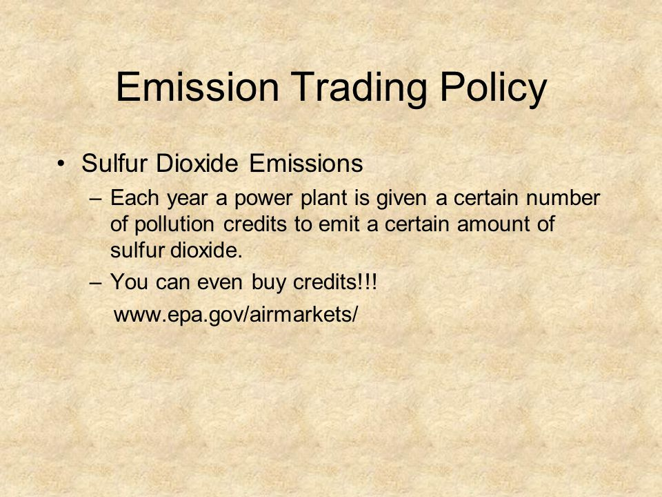 Emission Trading Policy Sulfur Dioxide Emissions –Each year a power plant is given a certain number of pollution credits to emit a certain amount of s