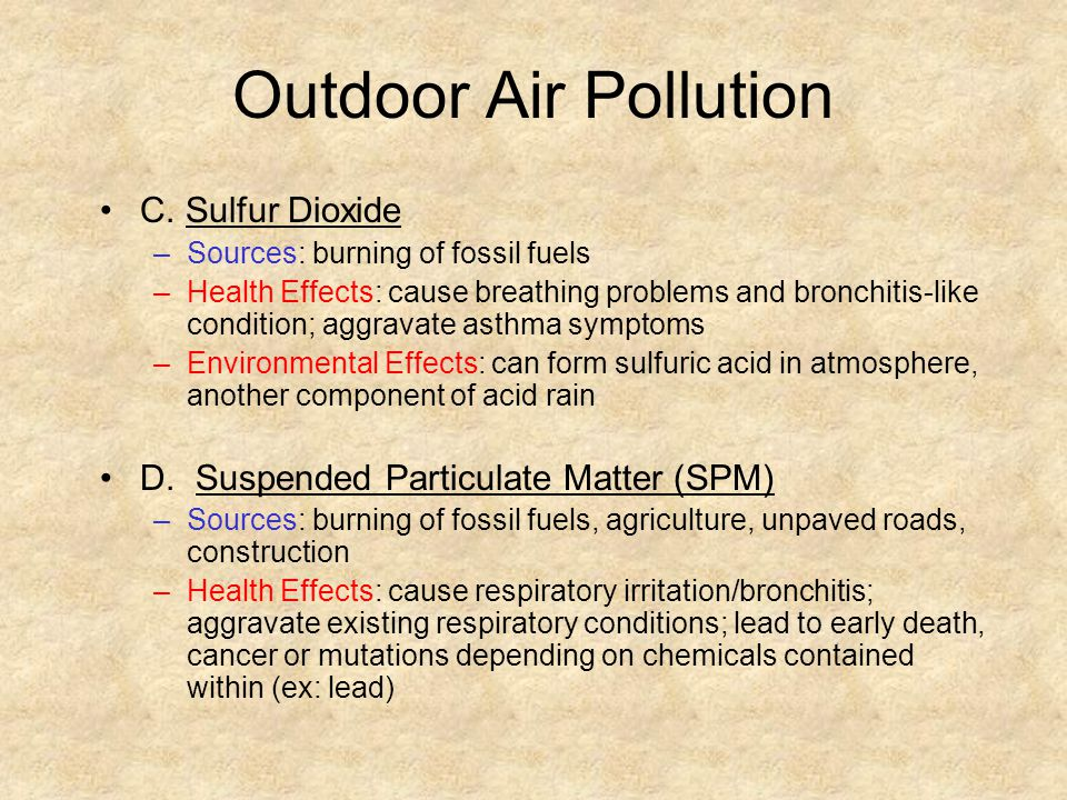 Outdoor Air Pollution C. Sulfur Dioxide –Sources: burning of fossil fuels –Health Effects: cause breathing problems and bronchitis-like condition; agg
