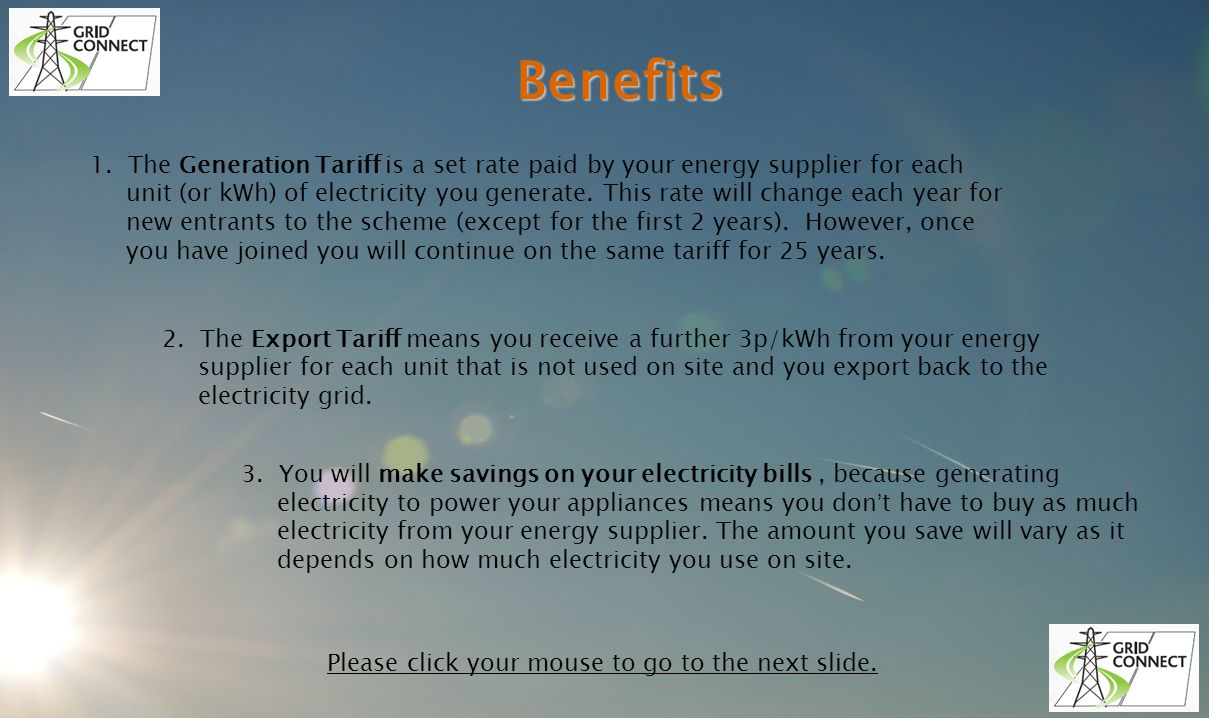 Benefits 1. The Generation Tariff is a set rate paid by your energy supplier for each unit (or kWh) of electricity you generate. This rate will change