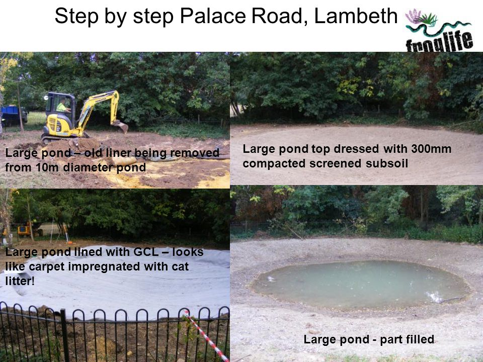 Step by step Palace Road, Lambeth Large pond – old liner being removed from 10m diameter pond Large pond lined with GCL – looks like carpet impregnate