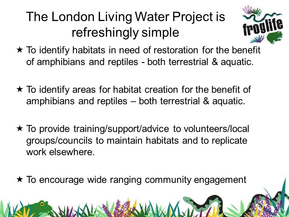The London Living Water Project is refreshingly simple To identify habitats in need of restoration for the benefit of amphibians and reptiles - both terrestrial & aquatic.