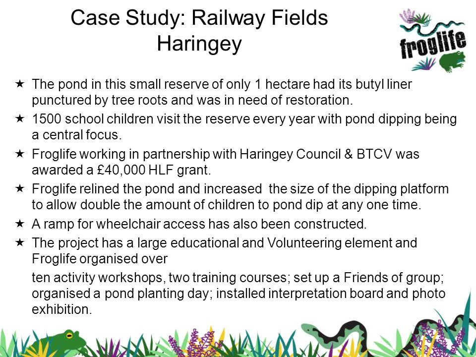 Case Study: Railway Fields Haringey The pond in this small reserve of only 1 hectare had its butyl liner punctured by tree roots and was in need of restoration.