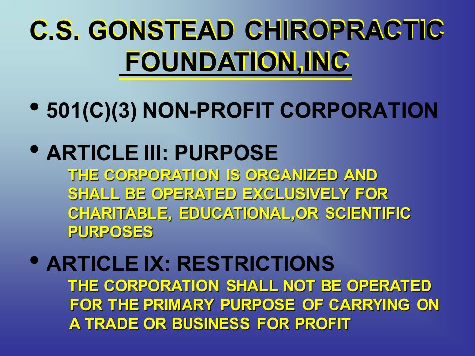 C.S. GONSTEAD CHIROPRACTIC FOUNDATION,INC 501(C)(3) NON-PROFIT CORPORATION ARTICLE III: PURPOSE THE CORPORATION IS ORGANIZED AND SHALL BE OPERATED EXC