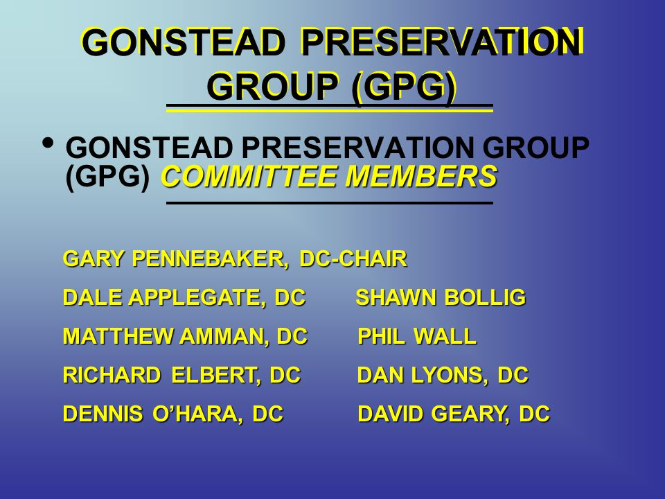 GONSTEAD PRESERVATION GROUP (GPG) COMMITTEE MEMBERS GONSTEAD PRESERVATION GROUP (GPG) COMMITTEE MEMBERS GONSTEAD PRESERVATION GROUP (GPG) GARY PENNEBAKER, DC-CHAIR DALE APPLEGATE, DC SHAWN BOLLIG MATTHEW AMMAN, DC PHIL WALL RICHARD ELBERT, DC DAN LYONS, DC DENNIS OHARA, DC DAVID GEARY, DC