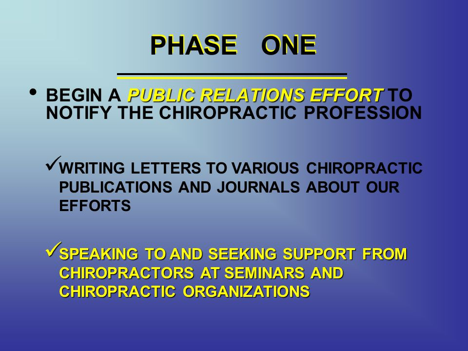PHASE ONE PUBLIC RELATIONS EFFORT BEGIN A PUBLIC RELATIONS EFFORT TO NOTIFY THE CHIROPRACTIC PROFESSION PHASE ONE WRITING LETTERS TO VARIOUS CHIROPRACTIC PUBLICATIONS AND JOURNALS ABOUT OUR EFFORTS SPEAKING TO AND SEEKING SUPPORT FROM CHIROPRACTORS AT SEMINARS AND CHIROPRACTIC ORGANIZATIONS SPEAKING TO AND SEEKING SUPPORT FROM CHIROPRACTORS AT SEMINARS AND CHIROPRACTIC ORGANIZATIONS