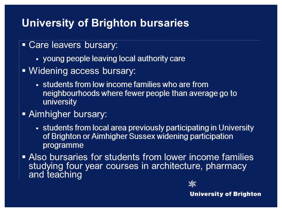 University of Brighton bursaries Care leavers bursary: young people leaving local authority care Widening access bursary: students from low income fam
