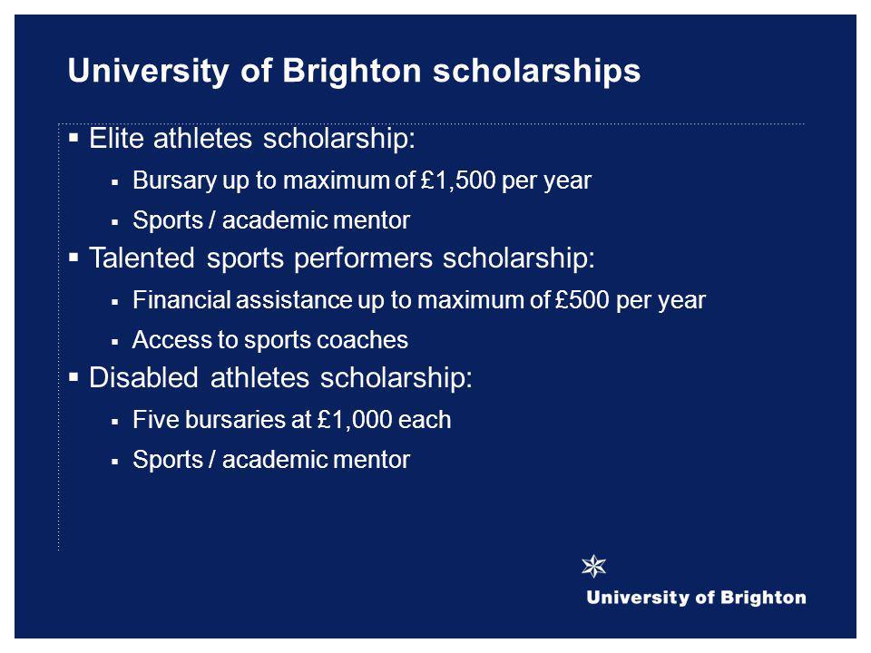 University of Brighton scholarships Elite athletes scholarship: Bursary up to maximum of £1,500 per year Sports / academic mentor Talented sports perf