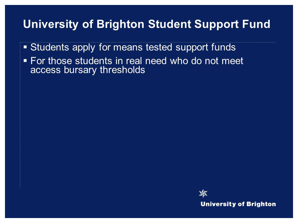 University of Brighton Student Support Fund Students apply for means tested support funds For those students in real need who do not meet access bursa