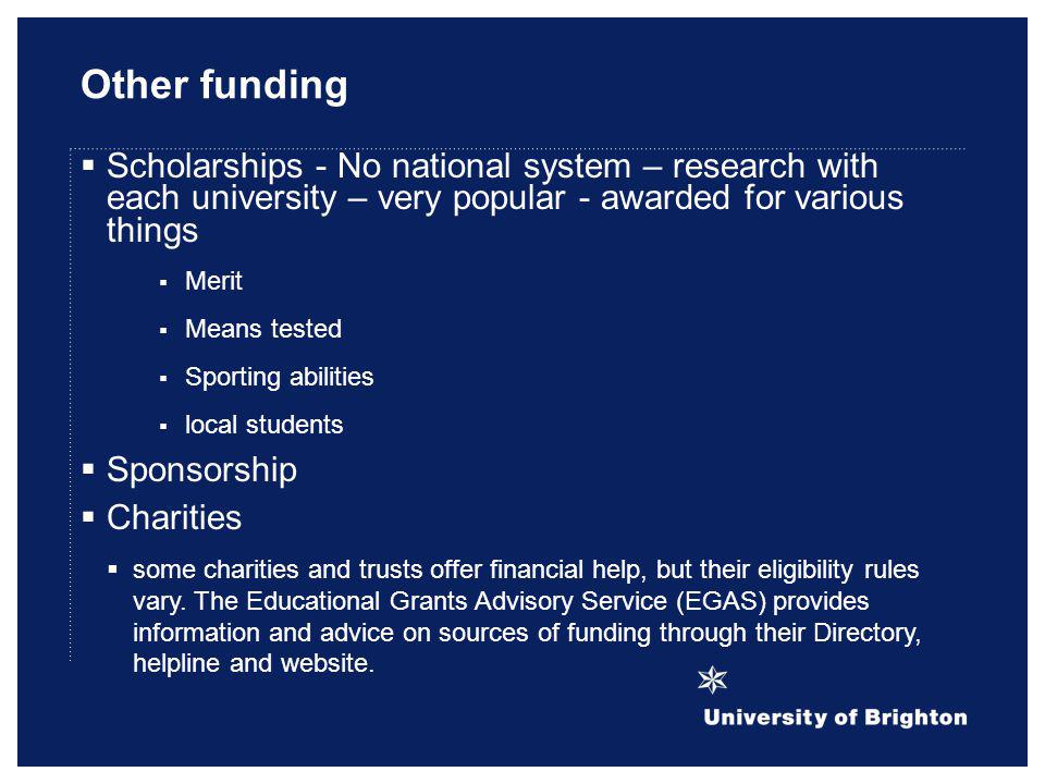 Other funding Scholarships - No national system – research with each university – very popular - awarded for various things Merit Means tested Sportin