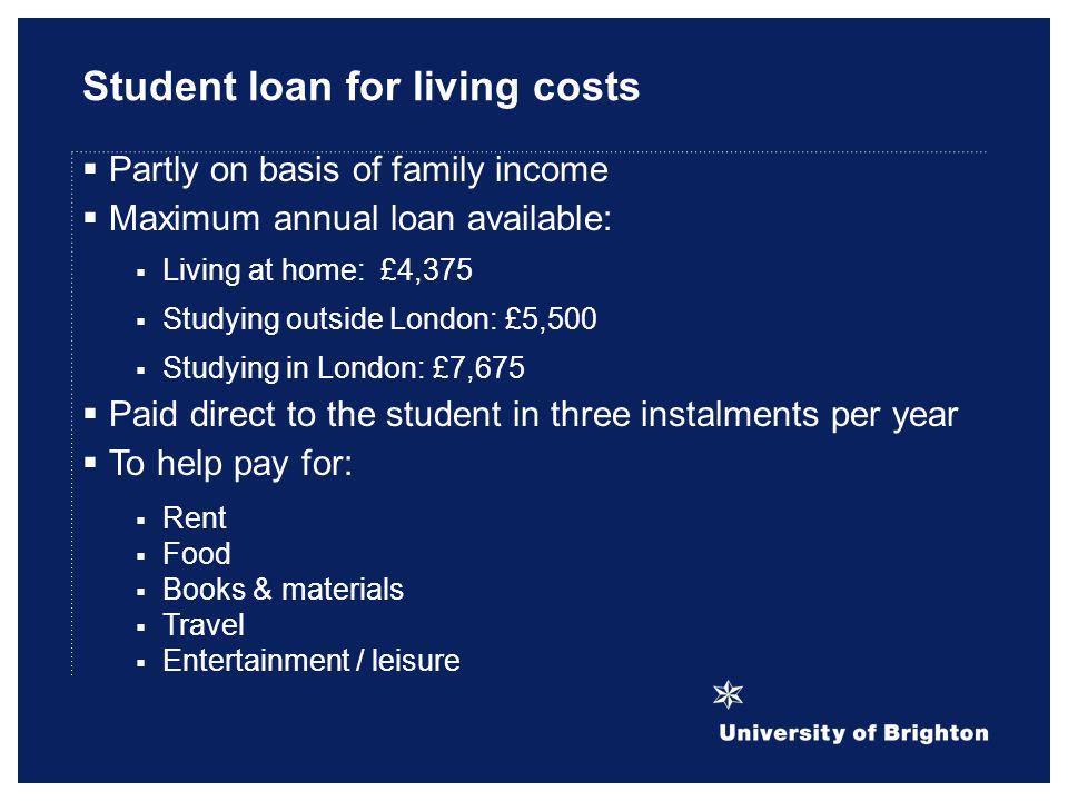 Student loan for living costs Partly on basis of family income Maximum annual loan available: Living at home: £4,375 Studying outside London: £5,500 S