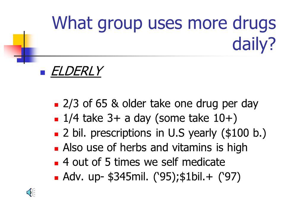 ELDERLY 2/3 of 65 & older take one drug per day 1/4 take 3+ a day (some take 10+) 2 bil.