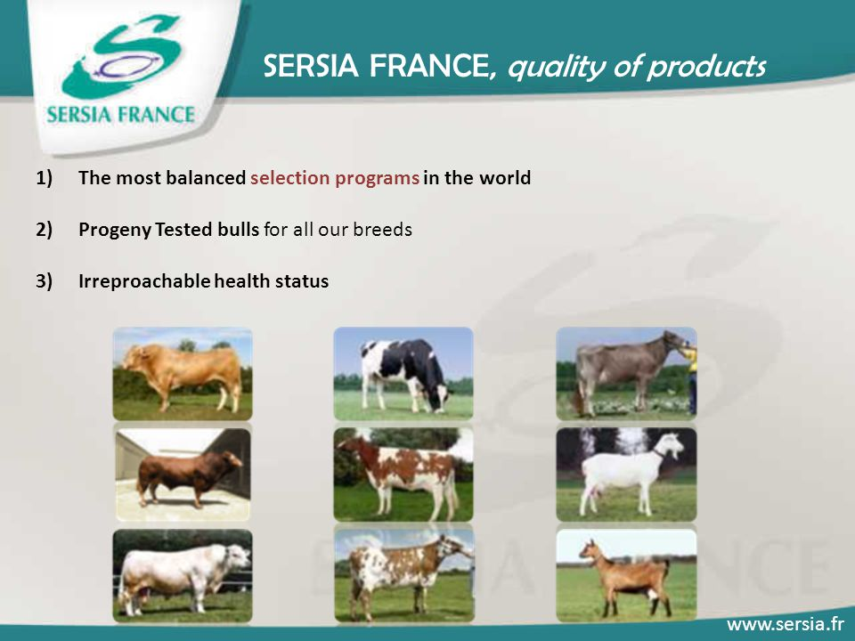SERSIA FRANCE, quality of products 1)The most balanced selection programs in the world 2)Progeny Tested bulls for all our breeds 3)Irreproachable heal