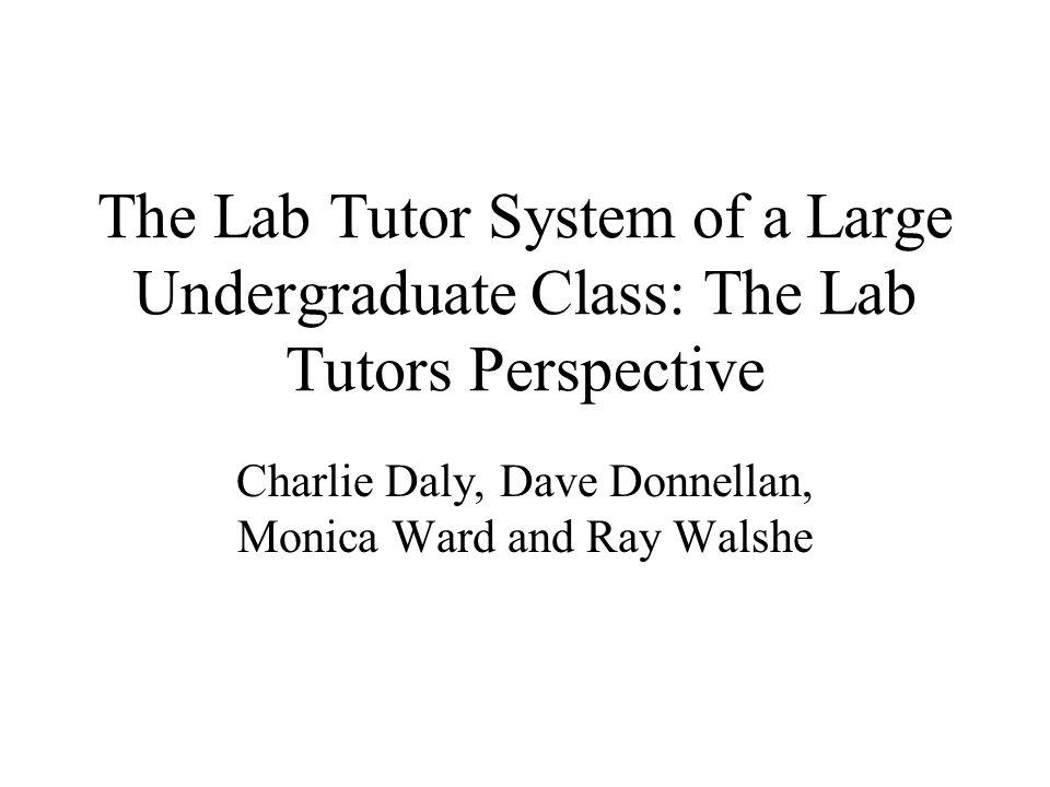 The Lab Tutor System of a Large Undergraduate Class: The Lab Tutors Perspective Charlie Daly, Dave Donnellan, Monica Ward and Ray Walshe