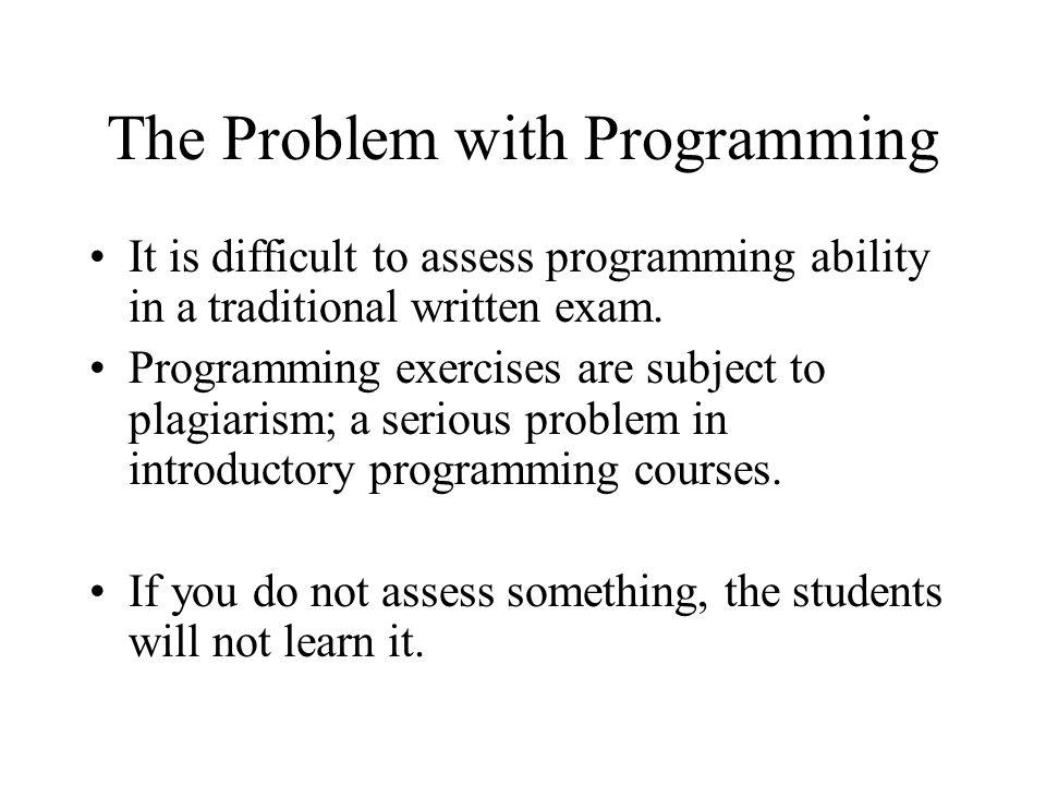 The Problem with Programming It is difficult to assess programming ability in a traditional written exam.