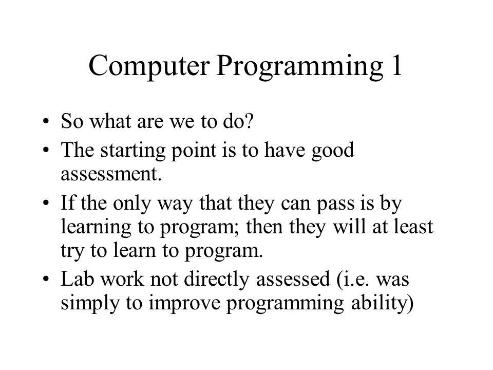 Computer Programming 1 So what are we to do. The starting point is to have good assessment.