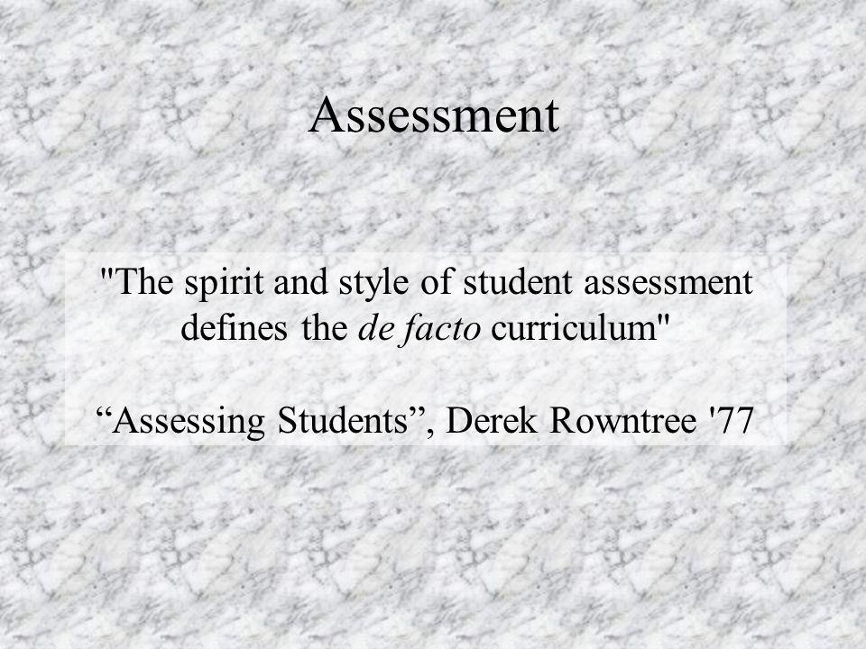 Assessment The spirit and style of student assessment defines the de facto curriculum Assessing Students, Derek Rowntree 77