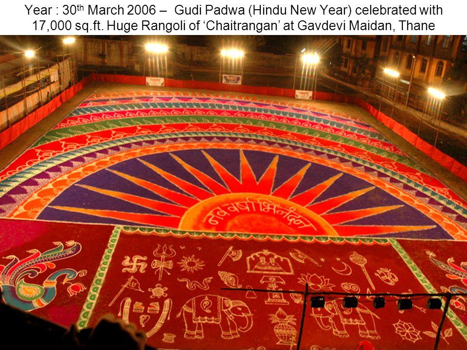 Year : 30 th March 2006 – Gudi Padwa (Hindu New Year) celebrated with 17,000 sq.ft. Huge Rangoli of Chaitrangan at Gavdevi Maidan, Thane
