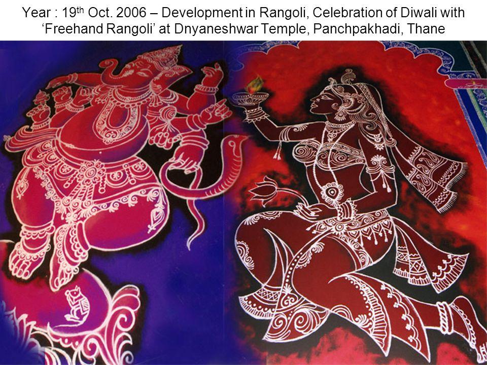 Year : 19 th Oct. 2006 – Development in Rangoli, Celebration of Diwali with Freehand Rangoli at Dnyaneshwar Temple, Panchpakhadi, Thane