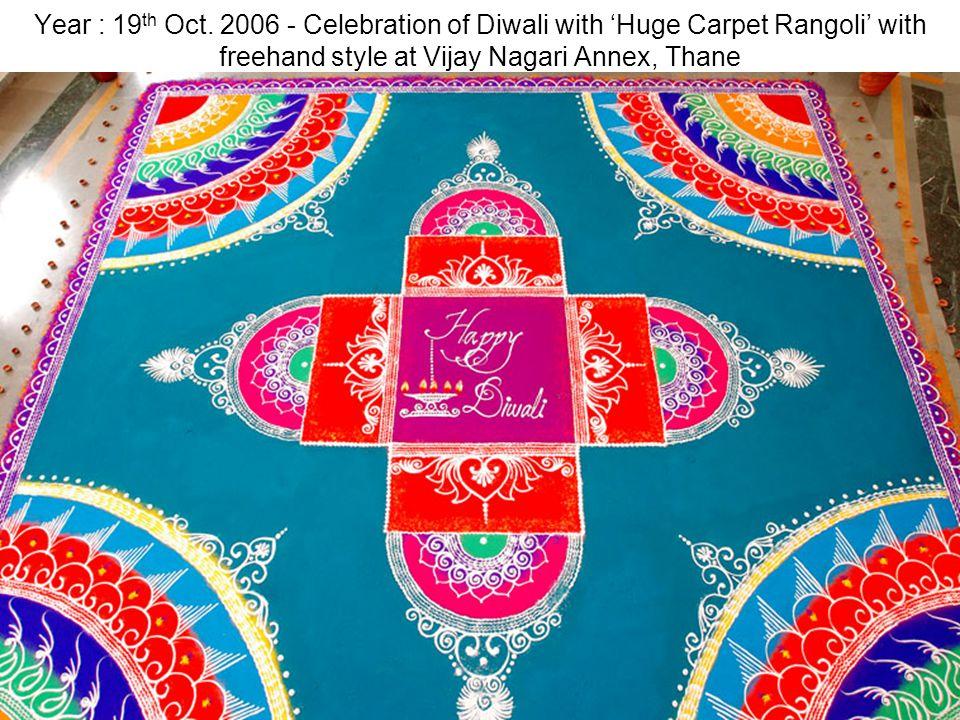 Year : 19 th Oct. 2006 - Celebration of Diwali with Huge Carpet Rangoli with freehand style at Vijay Nagari Annex, Thane