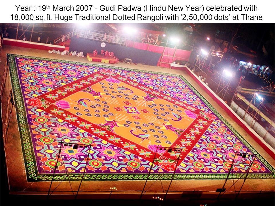 Year : 19 th March 2007 - Gudi Padwa (Hindu New Year) celebrated with 18,000 sq.ft. Huge Traditional Dotted Rangoli with 2,50,000 dots at Thane