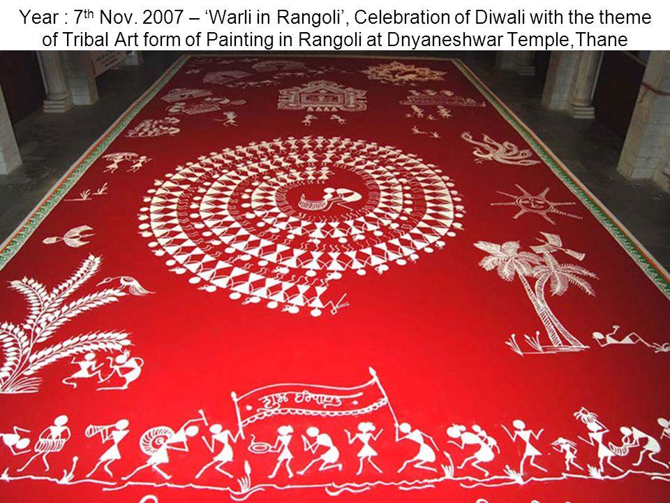 Year : 7 th Nov. 2007 – Warli in Rangoli, Celebration of Diwali with the theme of Tribal Art form of Painting in Rangoli at Dnyaneshwar Temple,Thane