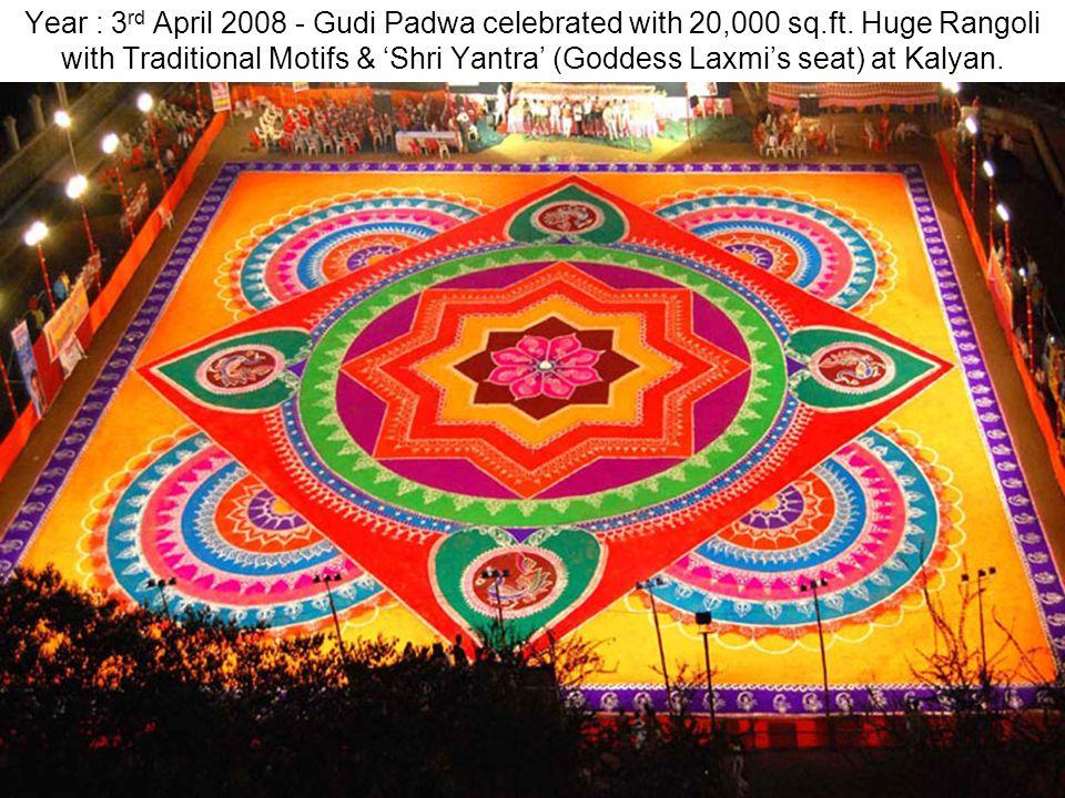 Year : 3 rd April 2008 - Gudi Padwa celebrated with 20,000 sq.ft. Huge Rangoli with Traditional Motifs & Shri Yantra (Goddess Laxmis seat) at Kalyan.
