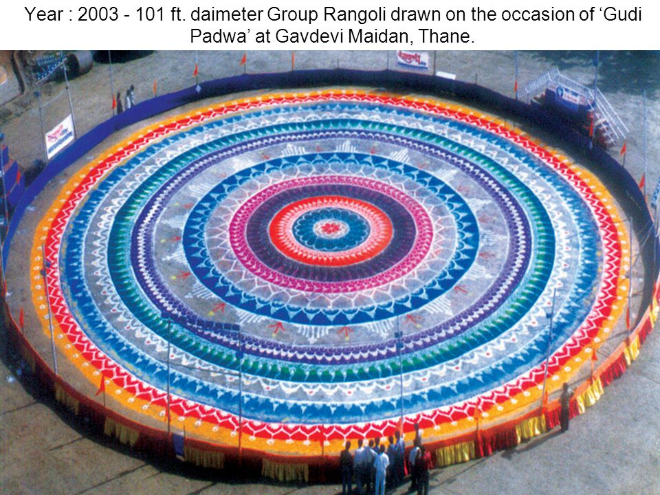 Year : 2003 - 101 ft. daimeter Group Rangoli drawn on the occasion of Gudi Padwa at Gavdevi Maidan, Thane.