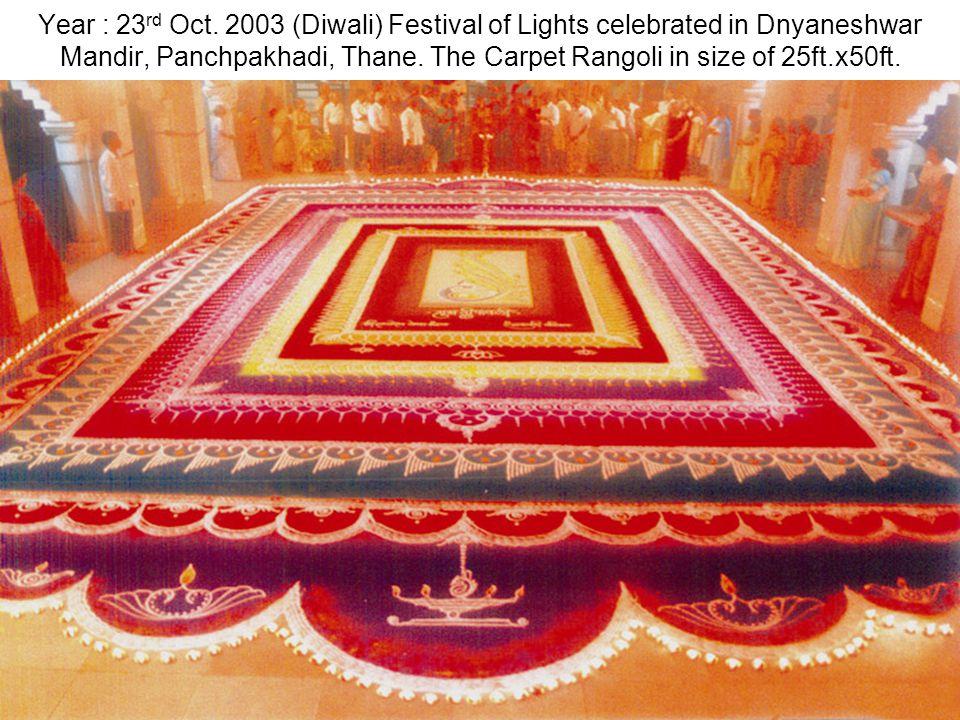 Year : 23 rd Oct. 2003 (Diwali) Festival of Lights celebrated in Dnyaneshwar Mandir, Panchpakhadi, Thane. The Carpet Rangoli in size of 25ft.x50ft.