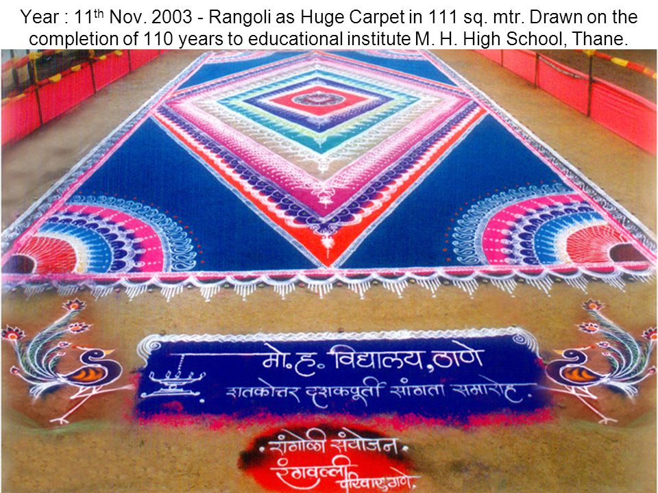 Year : 11 th Nov. 2003 - Rangoli as Huge Carpet in 111 sq. mtr. Drawn on the completion of 110 years to educational institute M. H. High School, Thane