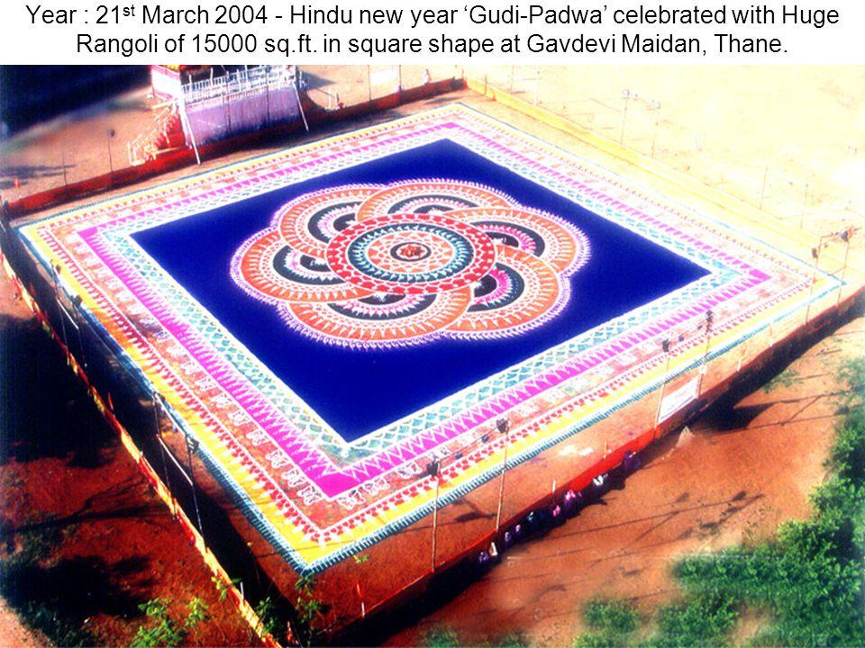 Year : 21 st March 2004 - Hindu new year Gudi-Padwa celebrated with Huge Rangoli of 15000 sq.ft. in square shape at Gavdevi Maidan, Thane.