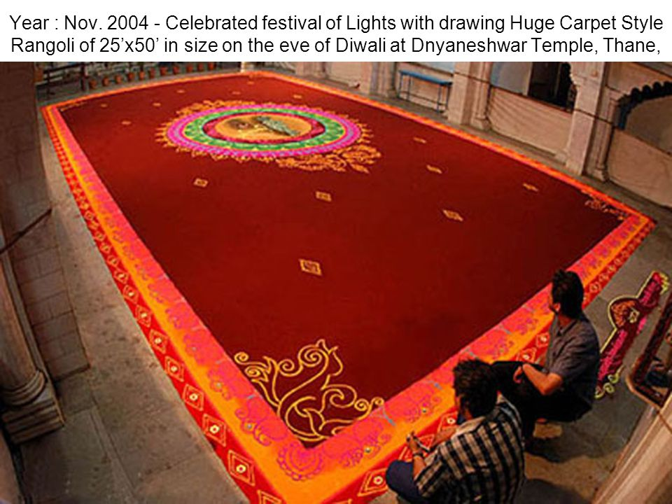 Year : Nov. 2004 - Celebrated festival of Lights with drawing Huge Carpet Style Rangoli of 25x50 in size on the eve of Diwali at Dnyaneshwar Temple, T