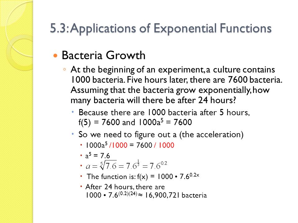 5.3: Applications of Exponential Functions Bacteria Growth At the beginning of an experiment, a culture contains 1000 bacteria. Five hours later, ther