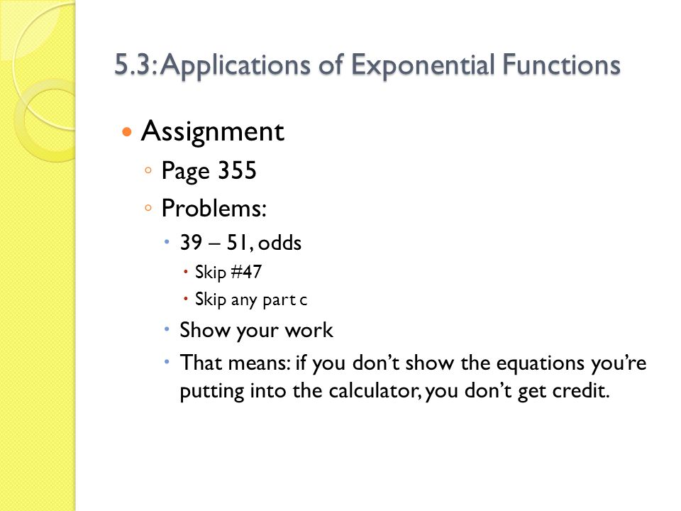 5.3: Applications of Exponential Functions Assignment Page 355 Problems: 39 – 51, odds Skip #47 Skip any part c Show your work That means: if you dont