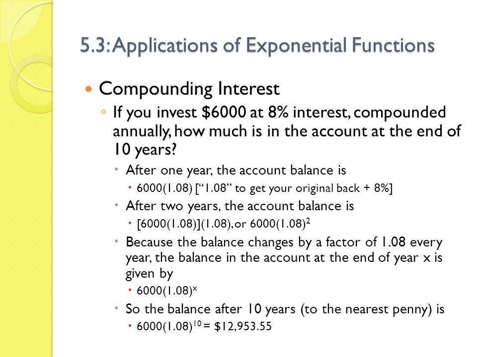 5.3: Applications of Exponential Functions Compounding Interest A = P(1 + ) nt, where A = Amount at the end of compounding P = Principal (starting) amount r = Interest rate (as a decimal) n = number of times compounding per year t = number of years Why didnt you use n in the previous problem.
