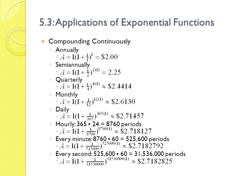 5.3: Applications of Exponential Functions $2.7182825 is the same as the number e to five decimal places (e = 2.71828182…) So if were compounding continuously (instead of some fixed period), we have the equation A = Pe rt, where A = Amount at the end of compounding P = Principal (starting) amount r = Interest rate (as a decimal) t = number of years