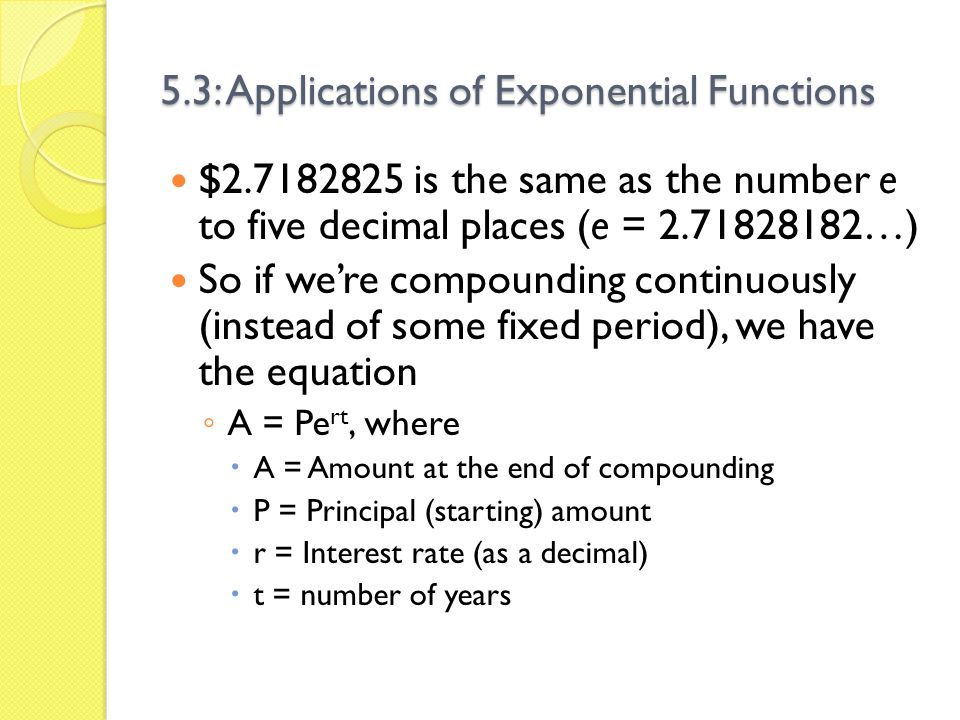 5.3: Applications of Exponential Functions $2.7182825 is the same as the number e to five decimal places (e = 2.71828182…) So if were compounding cont