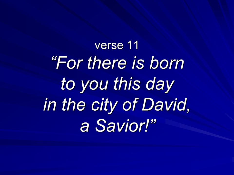 verse 11 For there is born to you this day in the city of David, a Savior!