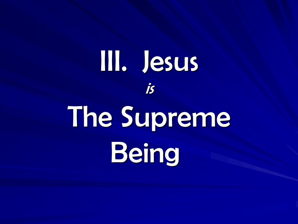 III. Jesus is The Supreme Being III. Jesus is The Supreme Being