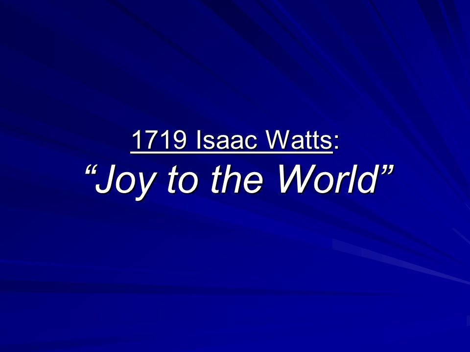 1719 Isaac Watts: Joy to the World