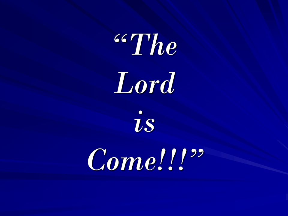 The Lord is Come!!!