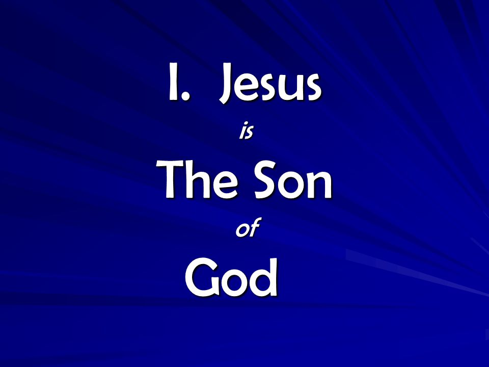 I. Jesus is The Son of God I. Jesus is The Son of God