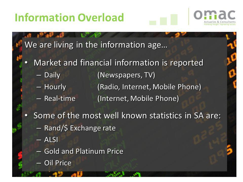 26 Information Overload We are living in the information age… Market and financial information is reported Market and financial information is reported – Daily(Newspapers, TV) – Hourly(Radio, Internet, Mobile Phone) – Real-time(Internet, Mobile Phone) Some of the most well known statistics in SA are: Some of the most well known statistics in SA are: – Rand/$ Exchange rate – ALSI – Gold and Platinum Price – Oil Price